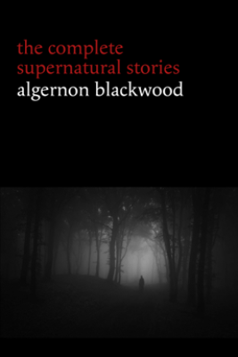 Algernon Blackwood: The Complete Supernatural Stories (120+ tales of ghosts and mystery: The Willows, The Wendigo, The Listener, The Centaur, The Empty House...) (Halloween Stories) - Algernon Blackwood