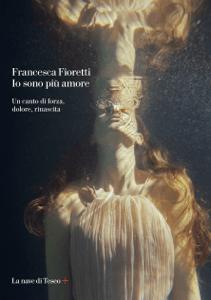Io sono più amore. Un canto di forza, dolore, rinascita - Francesca Fioretti pdf download