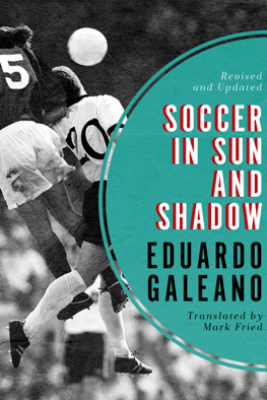 Soccer in Sun and Shadow - Eduardo Galeano & Mark Fried