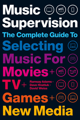 Music Supervision: Selecting Music for Movies, TV, Games & New Media: 2nd Edition - Ramsay Adams, David Hnatiuk & David Weiss