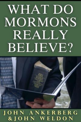 What Do Mormons Really Believe - John Ankerberg & John G. Weldon