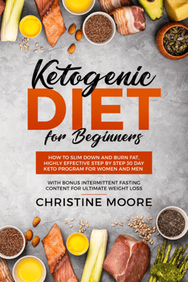 Ketogenic Diet for Beginners: How to Slim Down and Burn Fat, Highly Effective Step by Step 30 Day Keto Program for Women and Men with Bonus Intermittent Fasting Content for Ultimate Weight Loss - Christine Moore