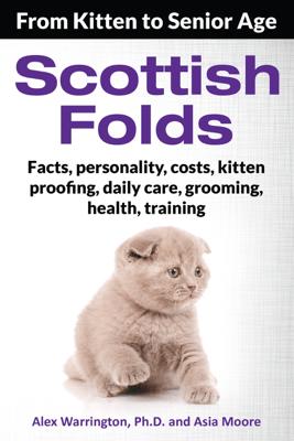 Scottish Folds: From Kitten to Senior Age - Alex Warrington Ph.D. & Asia Moore