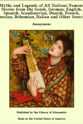 Myths and Legends of All Nations: Famous Stories from the Greek, German, English, Spanish, Scandinavian, Danish, French, Russian, Bohemian, Italian and Other Sources - Anonymous
