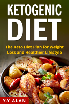 The Ketogenic Diet: The Keto Diet Plan for Weight Loss and Healthier Lifestyle - Y.Y Alan