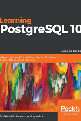 Learning PostgreSQL 10 - Second Edition - Salahaldin Juba & Andrey Volkov