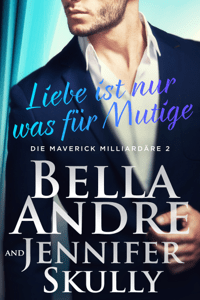 Liebe ist nur was für Mutige(Die Maverick Milliardäre 2) - Bella Andre, Jennifer Skully & Katrina Morgental pdf download