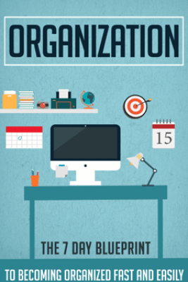 Organization - The 7 Day Blueprint to Becoming Organized Fast And Easily - Old Natural Ways