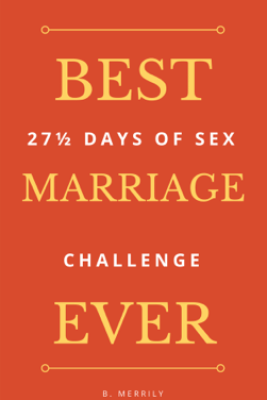 Best Marriage Ever: 27 And Half Days of Sex Challenge - B. Merrily