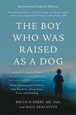 The Boy Who Was Raised as a Dog - Bruce D. Perry & Maia Szalavitz