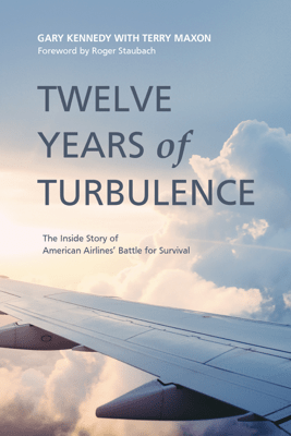 Twelve Years of Turbulence: The Inside Story of American Airlines' Battle for Survival - Gary Kennedy, Terry Maxon & Roger Staubach
