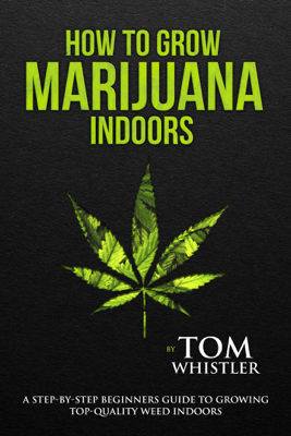 How to Grow Marijuana : Indoors - A Step-by-Step Beginners Guide to Growing Top-Quality Weed Indoors - Tom Whistler