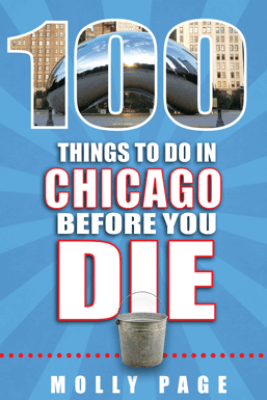 100 Things to Do in Chicago Before You Die - Molly Page