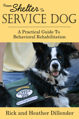 From Shelter To Service Dog: A Practical Guide To Behavioral Rehabilitation - Rick Dillender