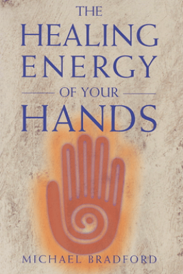 The Healing Energy of Your Hands - Michael Bradford
