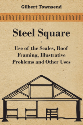 Steel Square - Use of the Scales, Roof Framing, Illustrative Problems and Other Uses - Gilbert Townsend