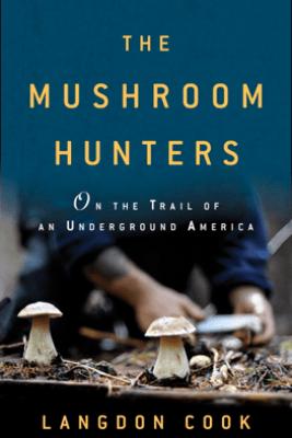 The Mushroom Hunters - Langdon Cook