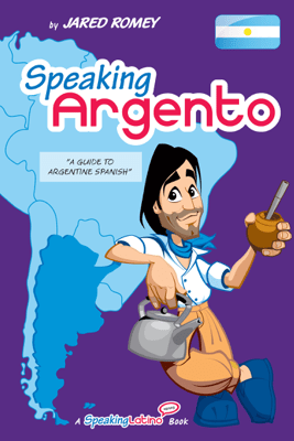 Speaking Argento: A Guide to Spanish from Argentina - Jared Romey