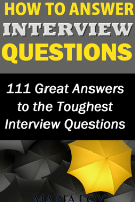 How to Answer Interview Questions: 111 Great Answers to the Toughest Interview Questions - Maria Loy