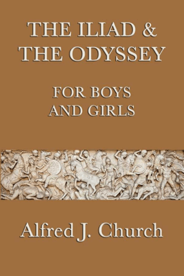 The Iliad and the Odyssey for Boys and Girls - Alfred J. Church