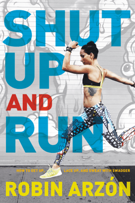 Shut Up and Run - Robin Arzon