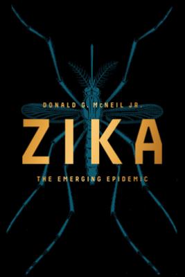 Zika: The Emerging Epidemic - Donald G. McNeil Jr