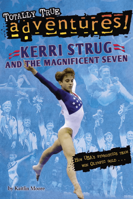Kerri Strug and the Magnificent Seven (Totally True Adventures) - Kaitlin Moore
