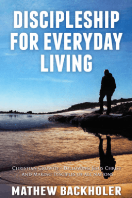 Discipleship for Everyday Living, Christian Growth, Following Jesus Christ and Making Disciples of All Nations - Mathew Backholer