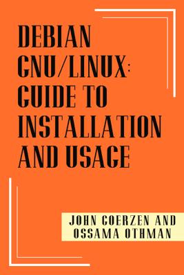 Debian Gnu/Linux: Guide to Installation and Usage - John Goerzen and Ossama Othman