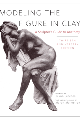 Modeling the Figure in Clay, 30th Anniversary Edition - Bruno Lucchesi & Margit Malmstrom