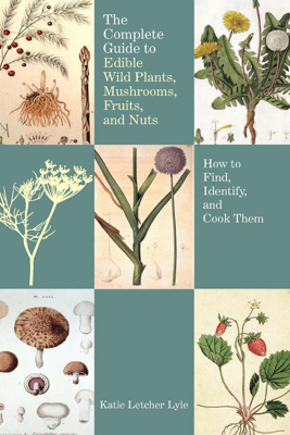 The Complete Guide to Edible Wild Plants, Mushrooms, Fruits, and Nuts: Second Edition - Katie Letcher Lyle