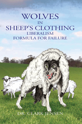 Wolves in Sheep's Clothing: Liberalism - Formula for Failure - Clark Jensen