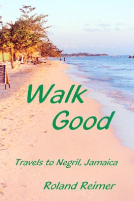 Walk Good: Travels to Negril Jamaica - Roland Reimer