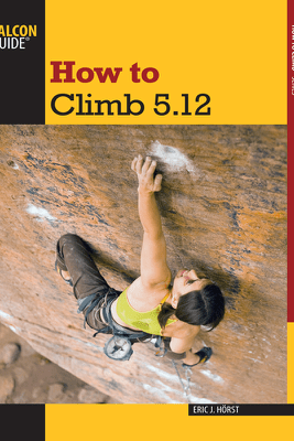 How to Climb 5.12: Third Edition - Eric J. Hörst