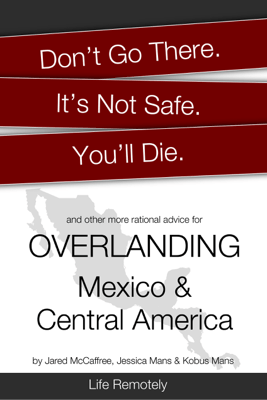 Don't Go There. It's Not Safe. You'll Die. And Other More Rational Advice for Overlanding Mexico & Central America - Life Remotely