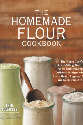 The Homemade Flour Cookbook - Erin Alderson