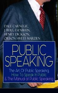 PUBLIC SPEAKING: The Art Of Public Speaking, How To Speak In Public & The Manual of Public Speaking - Dale Carnegie, J. Berg Esenwein, Henry Dickson & Orison Swett Marden pdf download