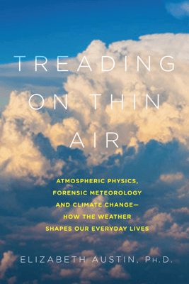 Treading on Thin Air: Atmospheric Physics, Forensic Meteorology, and Climate Change: How Weather Shapes Our Everyday Lives - Elizabeth Austin Ph. D.