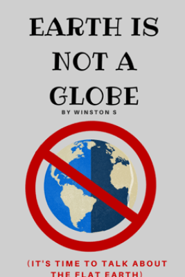 Earth is Not a Globe: It's Time to Talk About Flat Earth - Winston S