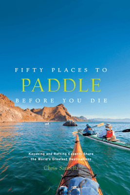 Fifty Places to Paddle Before You Die - Chris Santella