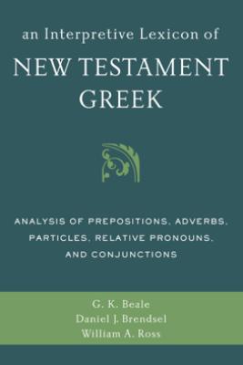 An Interpretive Lexicon of New Testament Greek - Gregory K. Beale, Daniel Joseph Brendsel & William A. Ross