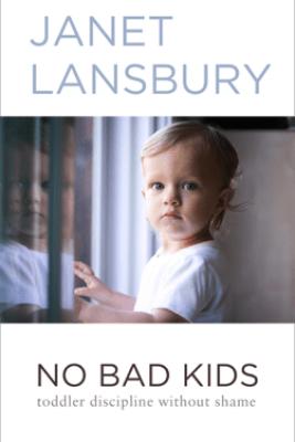 No Bad Kids: Toddler Discipline Without Shame - Janet Lansbury