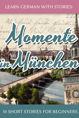 Learn German with Stories: Momente in München – 10 Short Stories for Beginners - André Klein
