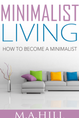 """""""Minimalist Living: How to Become a Minimalist"""" - M. A. Hill"""