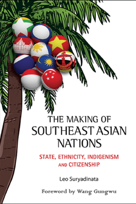 Making Of Southeast Asian Nations, The: State, Ethnicity, Indigenism And Citizenship - Leo Suryadinata