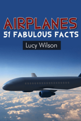Airplanes: 51 Fabulous Facts - Lucy Wilson