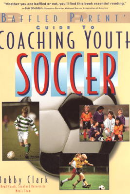 The Baffled Parent's Guide to Coaching Youth Soccer - Bobby Clark