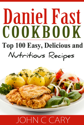 Daniel Fast Cookbook Top 100 Easy, Delicious and Nutritious Recipes - John C Cary