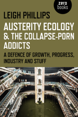 Austerity Ecology & the Collapse-Porn Addicts - Leigh Phillips