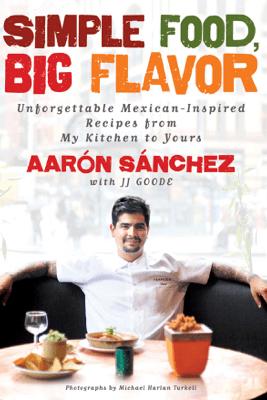 Simple Food, Big Flavor - Aaron Sanchez
